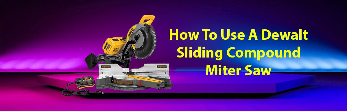 Proper Guide How To Use A Dewalt Sliding Compound Miter Saw